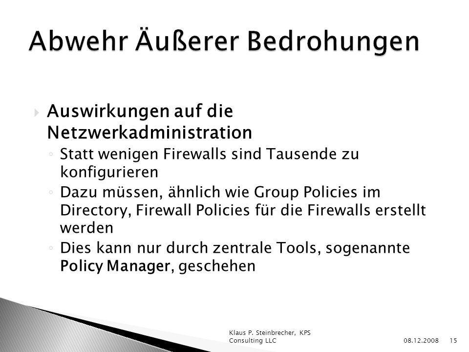 Auswirkungen auf die Netzwerkadministration Statt wenigen Firewalls sind Tausende zu konfigurieren Dazu müssen, ähnlich wie Group Policies im Directory, Firewall Policies für die Firewalls erstellt werden Dies kann nur durch zentrale Tools, sogenannte Policy Manager, geschehen 08.12.2008 Klaus P.