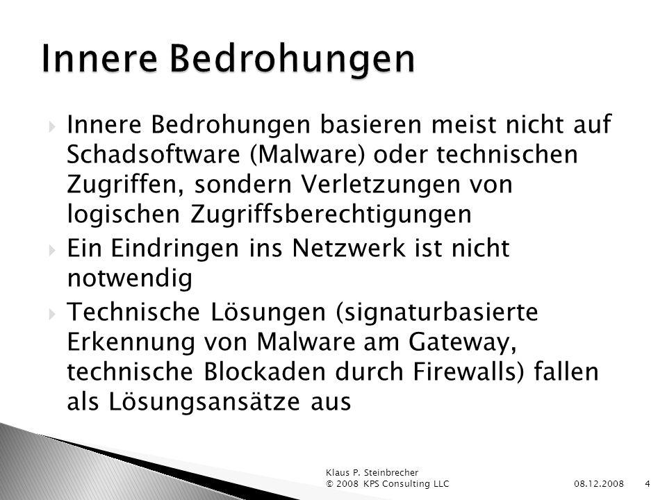 Innere Bedrohungen basieren meist nicht auf Schadsoftware (Malware) oder technischen Zugriffen, sondern Verletzungen von logischen Zugriffsberechtigungen Ein Eindringen ins Netzwerk ist nicht notwendig Technische Lösungen (signaturbasierte Erkennung von Malware am Gateway, technische Blockaden durch Firewalls) fallen als Lösungsansätze aus 08.12.2008 Klaus P.