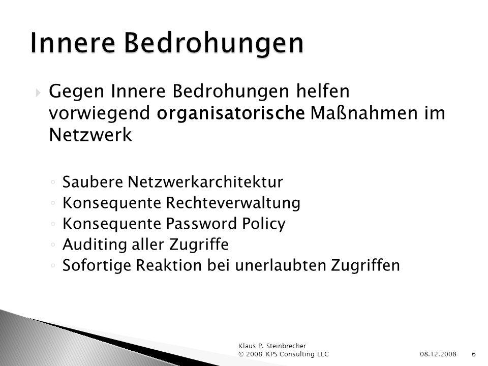 Gegen Innere Bedrohungen helfen vorwiegend organisatorische Maßnahmen im Netzwerk Saubere Netzwerkarchitektur Konsequente Rechteverwaltung Konsequente Password Policy Auditing aller Zugriffe Sofortige Reaktion bei unerlaubten Zugriffen 08.12.2008 Klaus P.