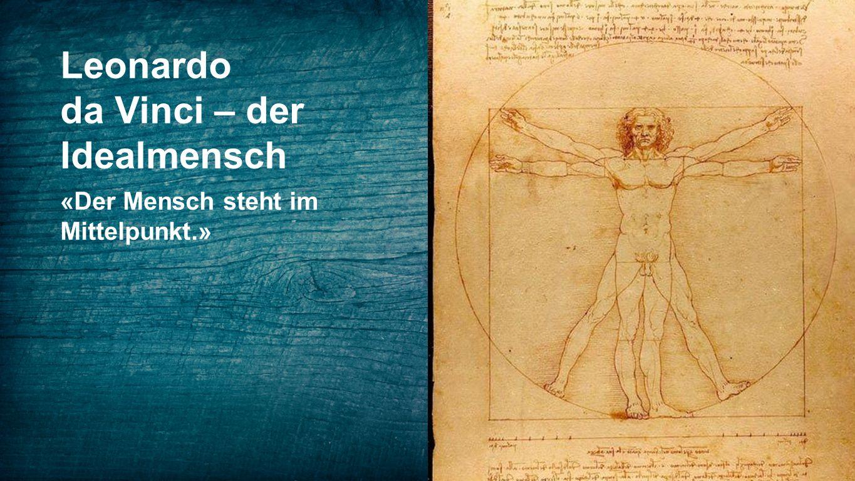 Leonardo da Vinci – der Idealmensch «Der Mensch steht im Mittelpunkt.»