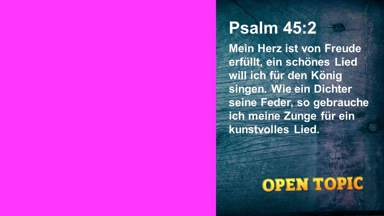 Psalm 45:2 Mein Herz ist von Freude erfüllt, ein schönes Lied will ich für den König singen. Wie ein Dichter seine Feder, so gebrauche ich meine Zunge