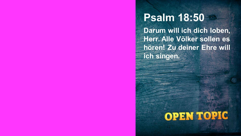 Psalm 18:50 Darum will ich dich loben, Herr. Alle Völker sollen es hören! Zu deiner Ehre will ich singen. Seiteneinblender