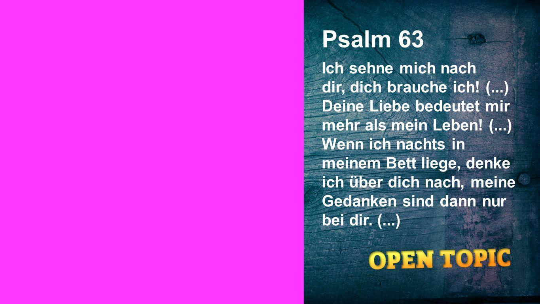 Psalm 63 Ich sehne mich nach dir, dich brauche ich! (...) Deine Liebe bedeutet mir mehr als mein Leben! (...) Wenn ich nachts in meinem Bett liege, de