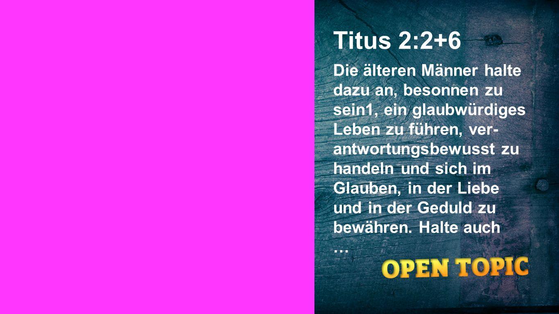 Titus 2:2+6 Die älteren Männer halte dazu an, besonnen zu sein1, ein glaubwürdiges Leben zu führen, ver- antwortungsbewusst zu handeln und sich im Gla