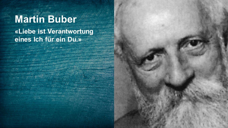 Martin Buber «Liebe ist Verantwortung eines Ich für ein Du.»