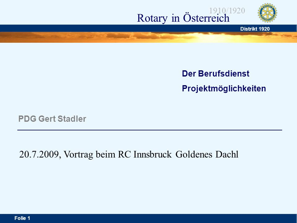 Distrikt 1920 Folie 1 1910/1920 Rotary in Österreich Der Berufsdienst Projektmöglichkeiten PDG Gert Stadler 20.7.2009, Vortrag beim RC Innsbruck Golde