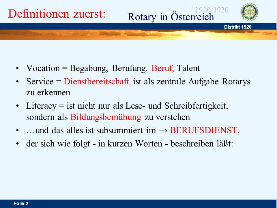 Distrikt 1920 Folie 3 1910/1920 Rotary in Österreich Anständig, vorbildlich und fair zu sein in seinem Beruf, die Würde und den Nutzen jeder - dem Gemeinwesen förderlichen - Profession zu achten und zu unterstützen, und seinen eigenen Beruf als Möglichkeit des Dienens zu erkennen, das kennzeichnet den Berufsdienst (…seinen Freunden dienen oder den [der Hilfe bedürftigen & der Hilfe werten] Personen oder Gruppen - alles nach dem GeneralMotto: Service above self) Jeder Rotarier ist im Club vor allem der Repräsentant seines Berufszweiges.
