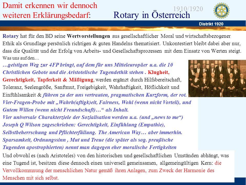 Distrikt 1920 Folie 6 1910/1920 Rotary in Österreich Rotary unterstützt damit die delikate Balance –zwischen Selbstlosigkeit und Egoismus, –Zwischen Altruismus und Intoleranz, –und stellt damit generell, den Primat von Geld, Macht & Ansehen als niedere Triebfeder des Handelns in Frage (was starke Verwandtschaft zur populären CSR hat) Rotarys Erfolg in diesem Kräftespiel relativiert sich allerdings, indem es uns gerade eben einmal zu den anständigsten der erfolgreichen zählen lässt.