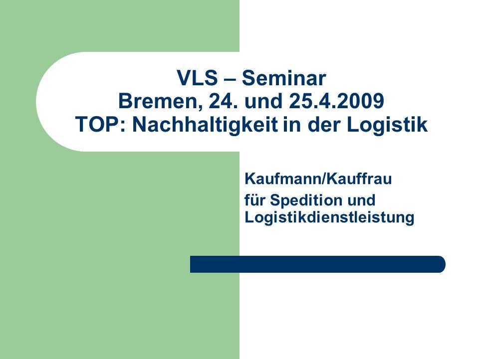 VLS – Seminar Bremen, 24. und 25.4.2009 TOP: Nachhaltigkeit in der Logistik Kaufmann/Kauffrau für Spedition und Logistikdienstleistung