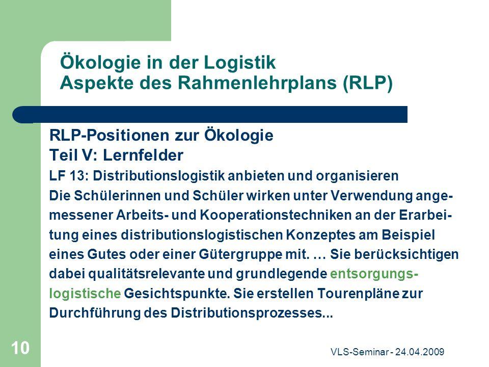 VLS-Seminar - 24.04.2009 10 Ökologie in der Logistik Aspekte des Rahmenlehrplans (RLP) RLP-Positionen zur Ökologie Teil V: Lernfelder LF 13: Distribut