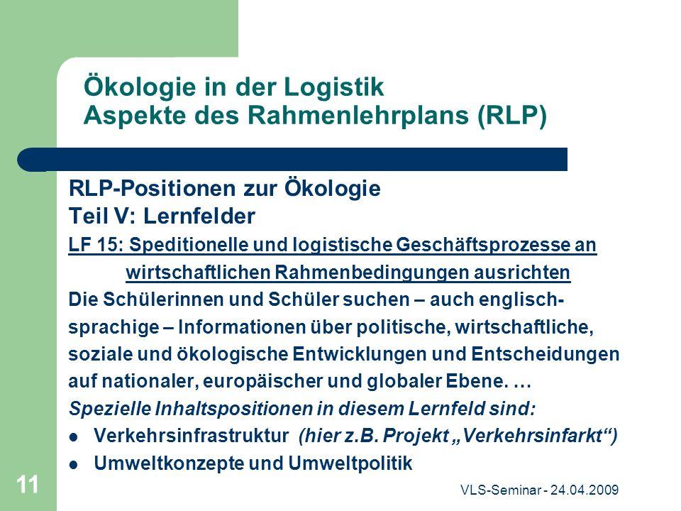 VLS-Seminar - 24.04.2009 11 Ökologie in der Logistik Aspekte des Rahmenlehrplans (RLP) RLP-Positionen zur Ökologie Teil V: Lernfelder LF 15: Spedition