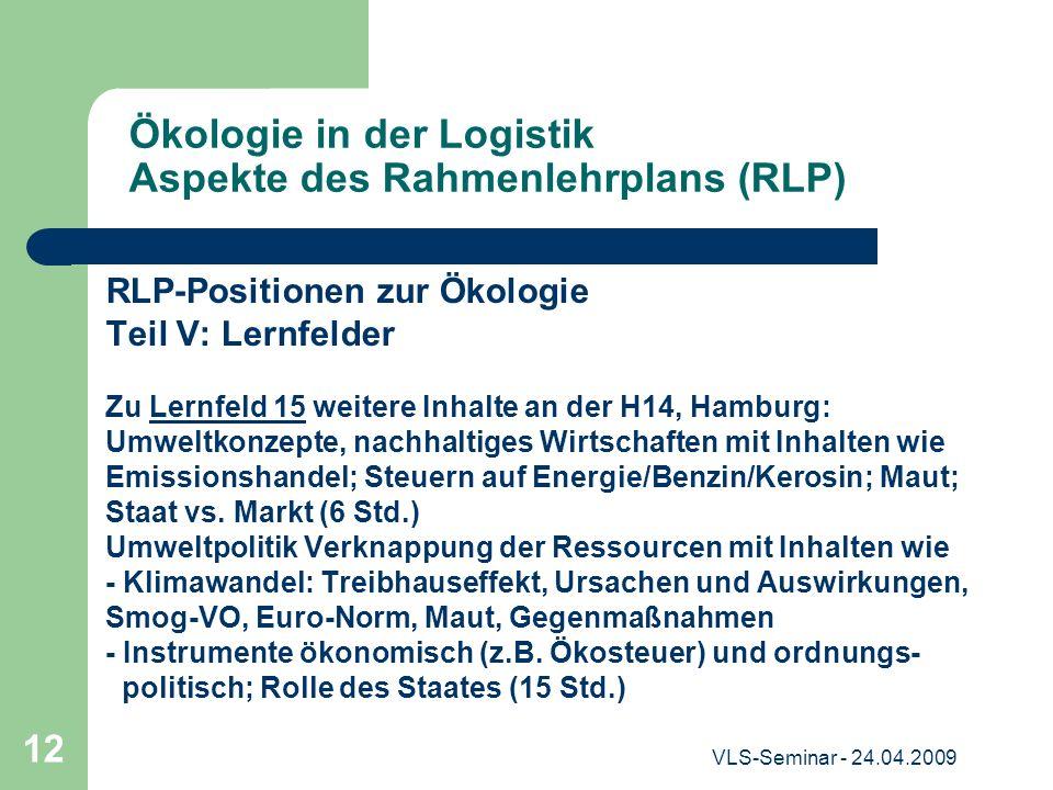 VLS-Seminar - 24.04.2009 12 Ökologie in der Logistik Aspekte des Rahmenlehrplans (RLP) RLP-Positionen zur Ökologie Teil V: Lernfelder Zu Lernfeld 15 w