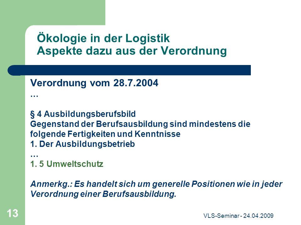 VLS-Seminar - 24.04.2009 13 Ökologie in der Logistik Aspekte dazu aus der Verordnung Verordnung vom 28.7.2004 … § 4 Ausbildungsberufsbild Gegenstand d