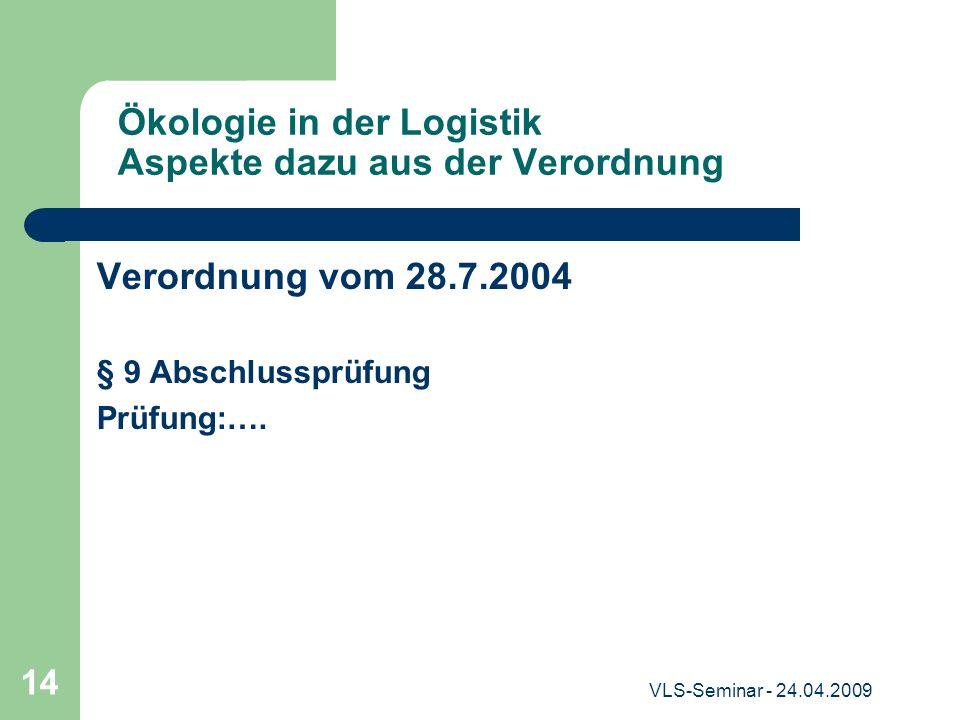 VLS-Seminar - 24.04.2009 14 Ökologie in der Logistik Aspekte dazu aus der Verordnung Verordnung vom 28.7.2004 § 9 Abschlussprüfung Prüfung:….