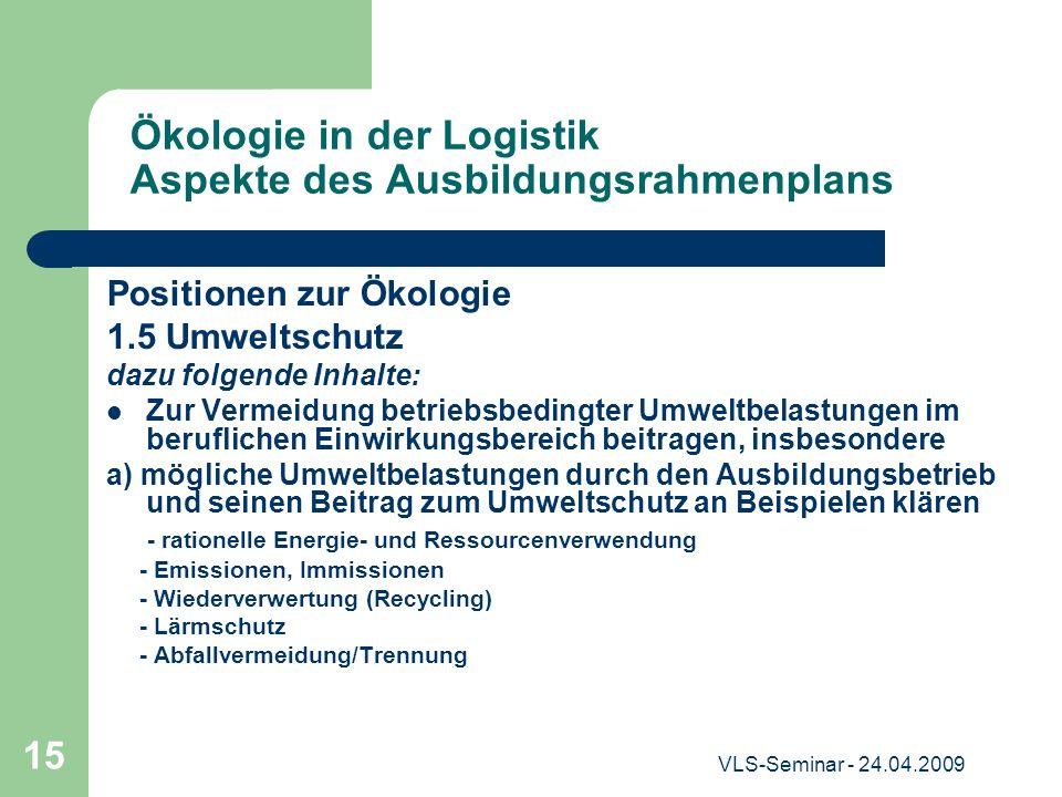 VLS-Seminar - 24.04.2009 15 Ökologie in der Logistik Aspekte des Ausbildungsrahmenplans Positionen zur Ökologie 1.5 Umweltschutz dazu folgende Inhalte