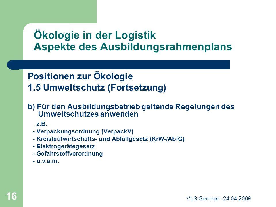 VLS-Seminar - 24.04.2009 16 Ökologie in der Logistik Aspekte des Ausbildungsrahmenplans Positionen zur Ökologie 1.5 Umweltschutz (Fortsetzung) b) Für