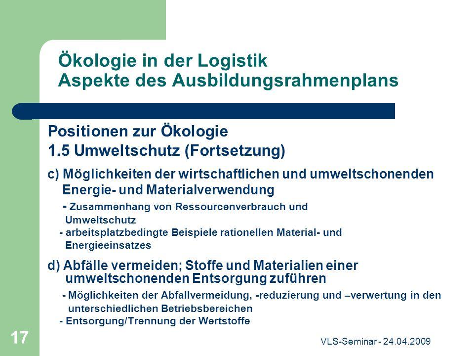 VLS-Seminar - 24.04.2009 17 Ökologie in der Logistik Aspekte des Ausbildungsrahmenplans Positionen zur Ökologie 1.5 Umweltschutz (Fortsetzung) c) Mögl