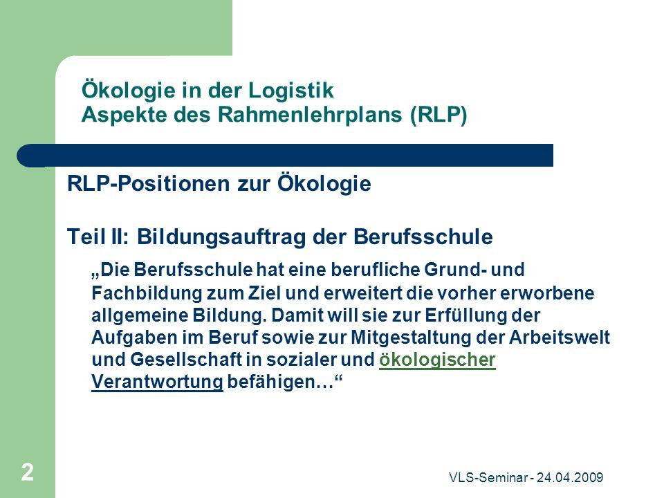 VLS-Seminar - 24.04.2009 2 Ökologie in der Logistik Aspekte des Rahmenlehrplans (RLP) RLP-Positionen zur Ökologie Teil II: Bildungsauftrag der Berufss