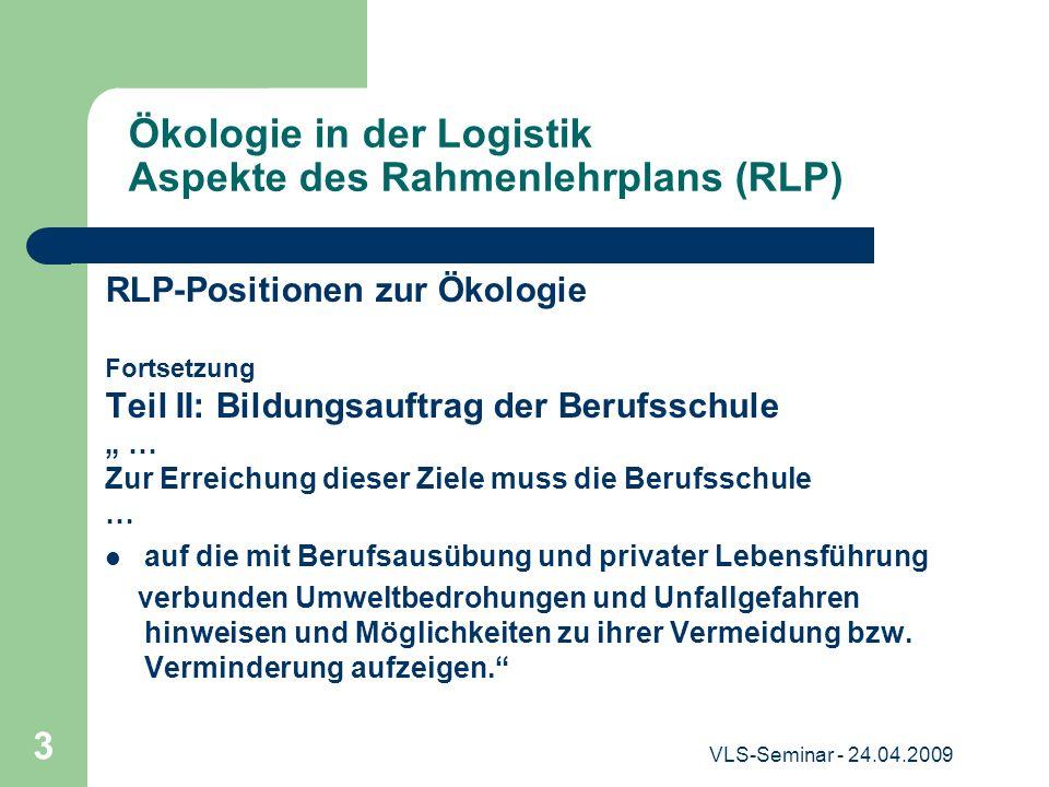 VLS-Seminar - 24.04.2009 3 Ökologie in der Logistik Aspekte des Rahmenlehrplans (RLP) RLP-Positionen zur Ökologie Fortsetzung Teil II: Bildungsauftrag