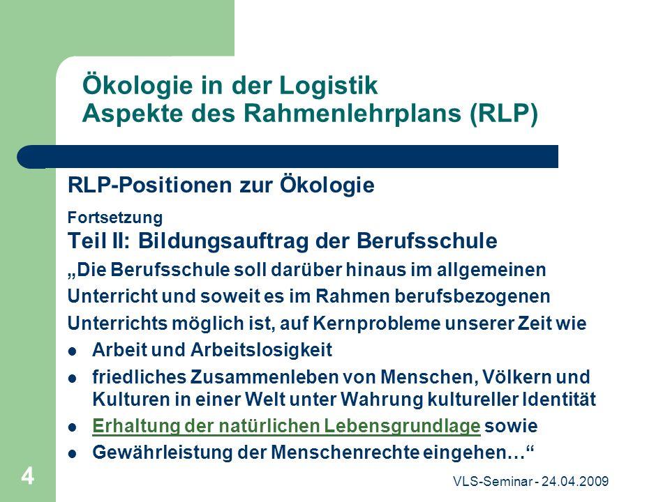 VLS-Seminar - 24.04.2009 4 Ökologie in der Logistik Aspekte des Rahmenlehrplans (RLP) RLP-Positionen zur Ökologie Fortsetzung Teil II: Bildungsauftrag