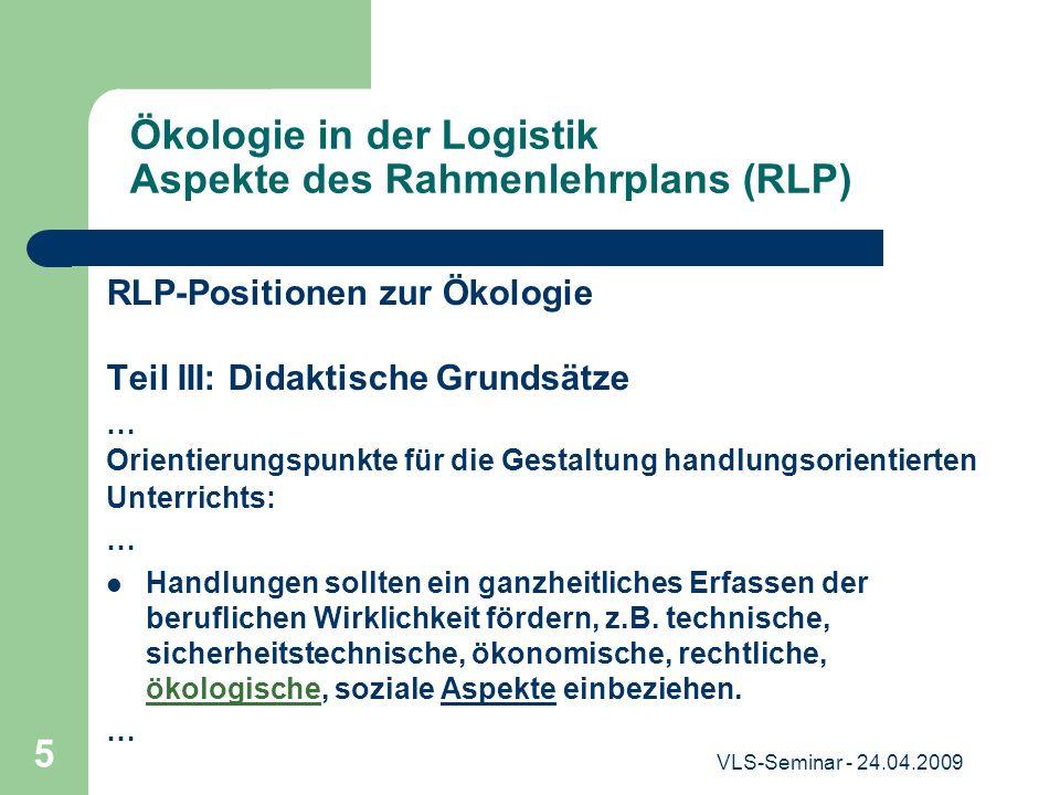VLS-Seminar - 24.04.2009 5 Ökologie in der Logistik Aspekte des Rahmenlehrplans (RLP) RLP-Positionen zur Ökologie Teil III: Didaktische Grundsätze … O