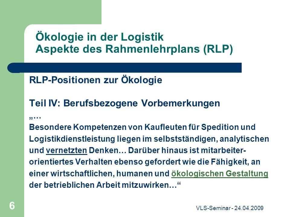 VLS-Seminar - 24.04.2009 6 Ökologie in der Logistik Aspekte des Rahmenlehrplans (RLP) RLP-Positionen zur Ökologie Teil IV: Berufsbezogene Vorbemerkung