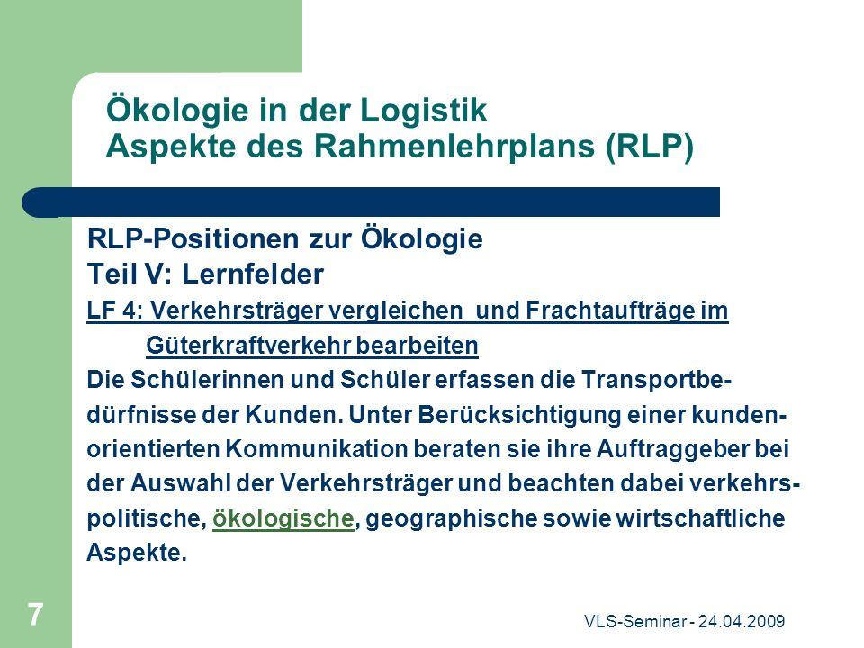 VLS-Seminar - 24.04.2009 7 Ökologie in der Logistik Aspekte des Rahmenlehrplans (RLP) RLP-Positionen zur Ökologie Teil V: Lernfelder LF 4: Verkehrsträ