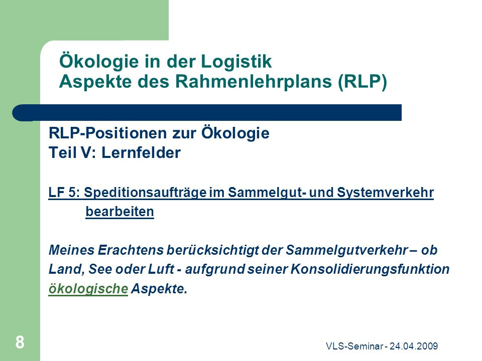 VLS-Seminar - 24.04.2009 8 Ökologie in der Logistik Aspekte des Rahmenlehrplans (RLP) RLP-Positionen zur Ökologie Teil V: Lernfelder LF 5: Speditionsa