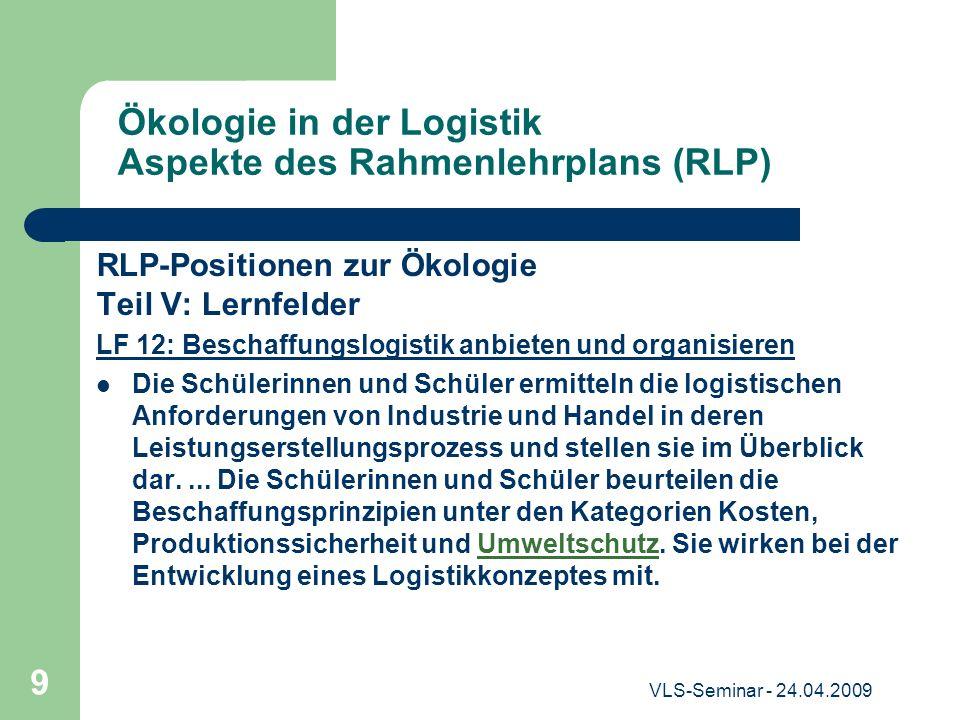 VLS-Seminar - 24.04.2009 9 Ökologie in der Logistik Aspekte des Rahmenlehrplans (RLP) RLP-Positionen zur Ökologie Teil V: Lernfelder LF 12: Beschaffun