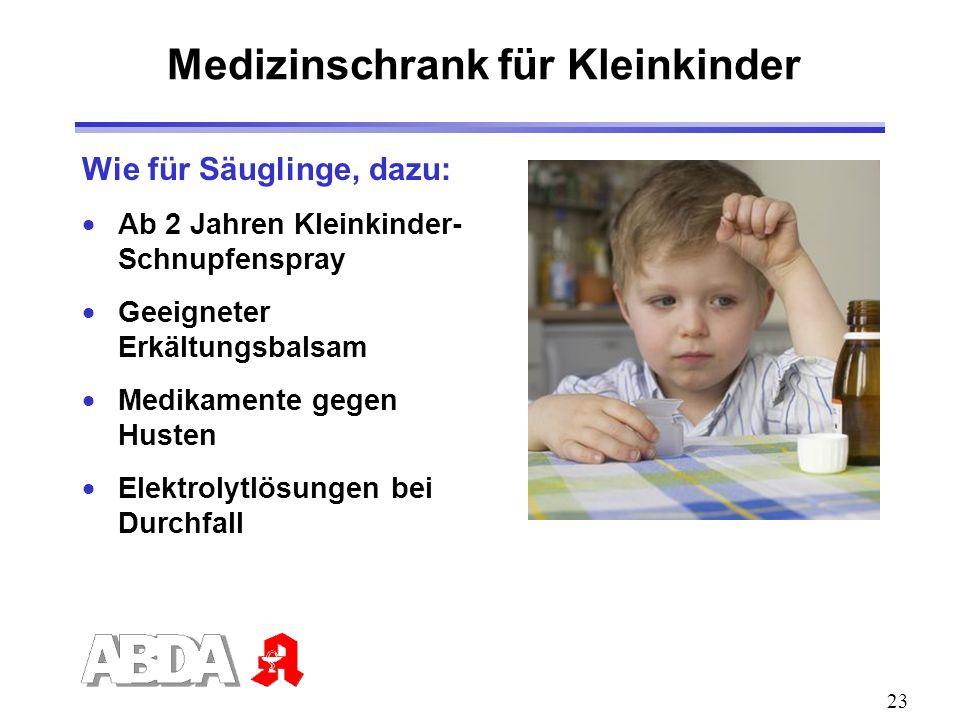 23 Wie für Säuglinge, dazu: Ab 2 Jahren Kleinkinder- Schnupfenspray Geeigneter Erkältungsbalsam Medikamente gegen Husten Elektrolytlösungen bei Durchf