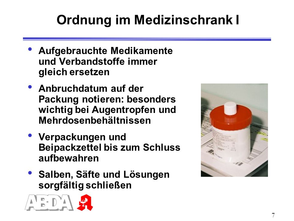 7 Ordnung im Medizinschrank I Aufgebrauchte Medikamente und Verbandstoffe immer gleich ersetzen Anbruchdatum auf der Packung notieren: besonders wicht