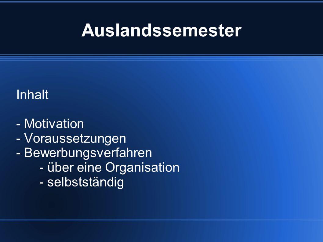Auslandssemester Inhalt - Motivation - Voraussetzungen - Bewerbungsverfahren - über eine Organisation - selbstständig
