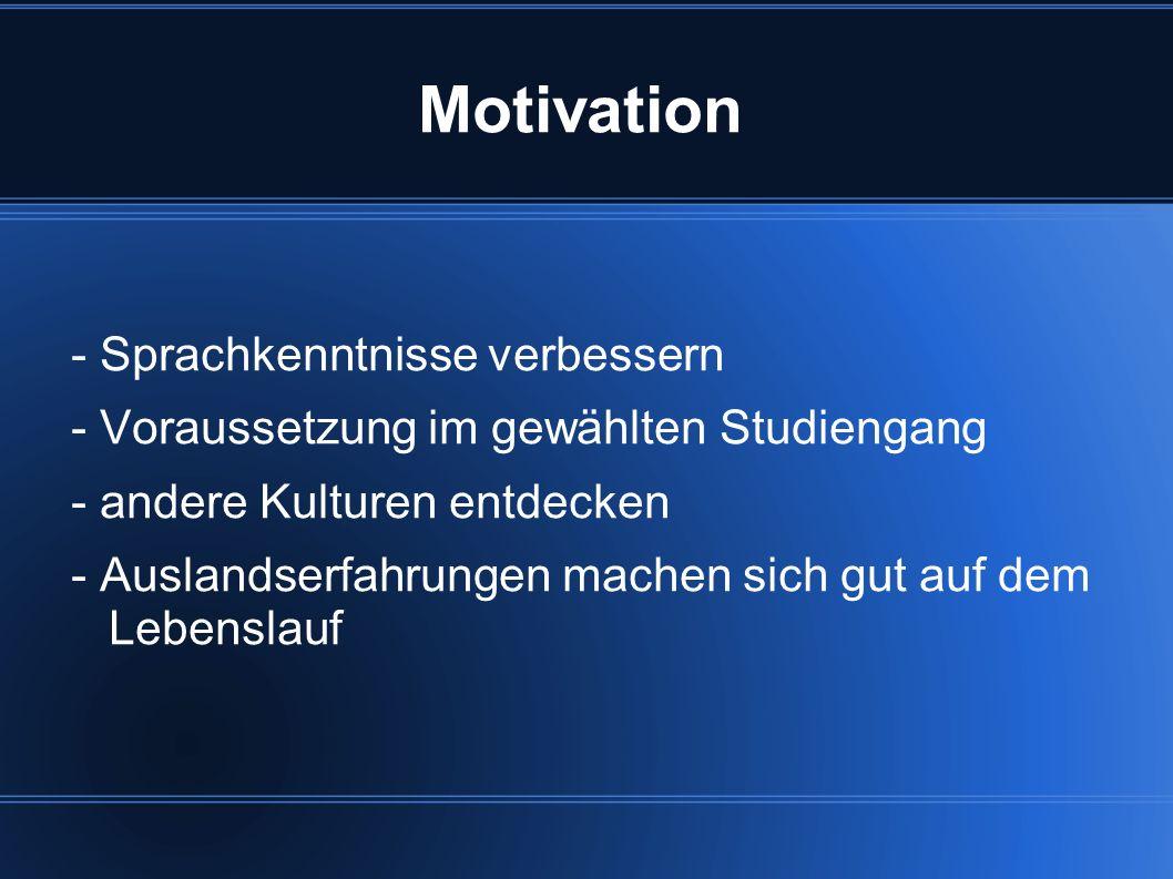 Motivation - Sprachkenntnisse verbessern - Voraussetzung im gewählten Studiengang - andere Kulturen entdecken - Auslandserfahrungen machen sich gut au