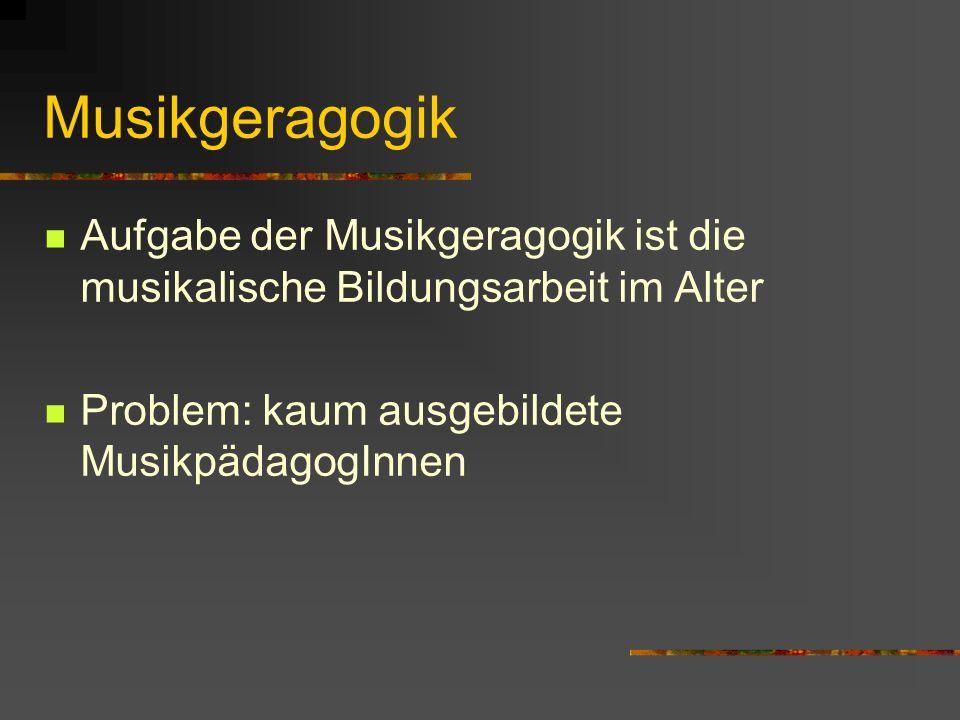 Musikgeragogik Aufgabe der Musikgeragogik ist die musikalische Bildungsarbeit im Alter Problem: kaum ausgebildete MusikpädagogInnen