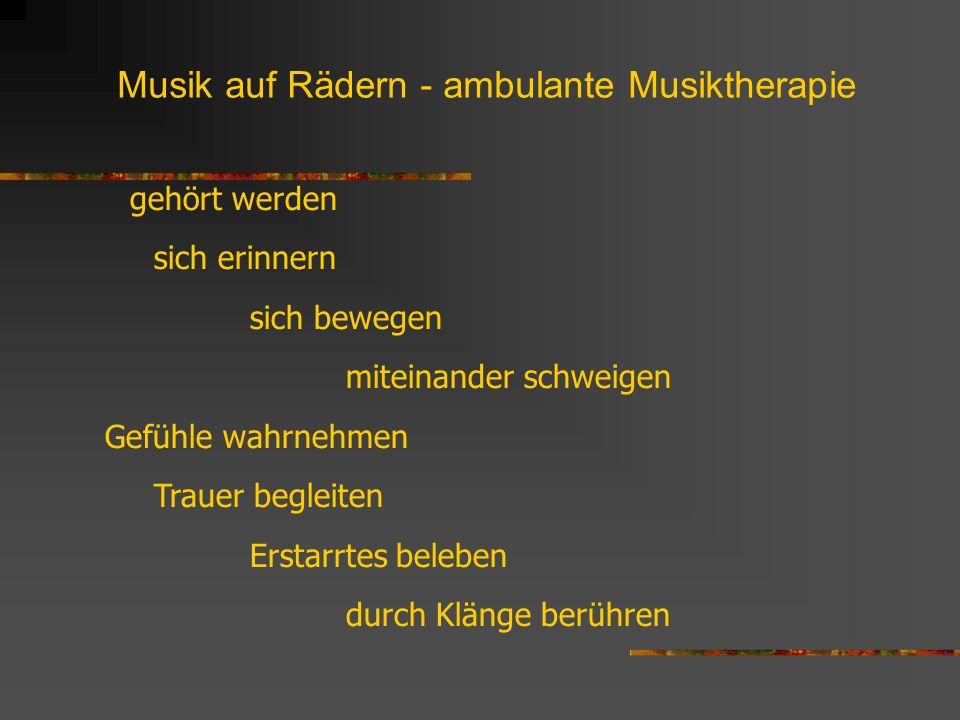 Musik auf Rädern - ambulante Musiktherapie gehört werden sich erinnern sich bewegen miteinander schweigen Gefühle wahrnehmen Trauer begleiten Erstarrt