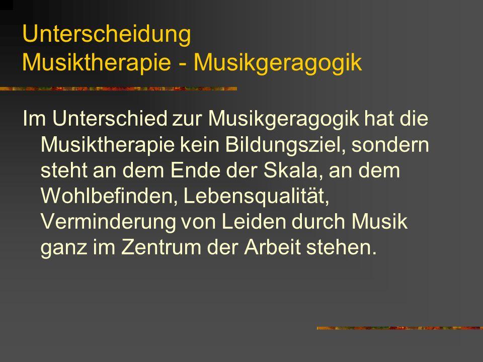 Unterscheidung Musiktherapie - Musikgeragogik Im Unterschied zur Musikgeragogik hat die Musiktherapie kein Bildungsziel, sondern steht an dem Ende der