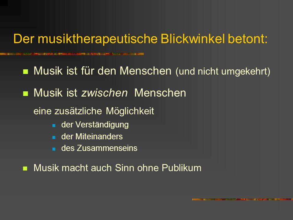 Der musiktherapeutische Blickwinkel betont: Musik ist für den Menschen (und nicht umgekehrt) Musik ist zwischen Menschen eine zusätzliche Möglichkeit