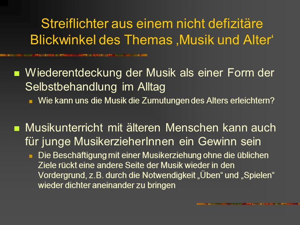 Streiflichter aus einem nicht defizitäre Blickwinkel des Themas Musik und Alter Wiederentdeckung der Musik als einer Form der Selbstbehandlung im Allt