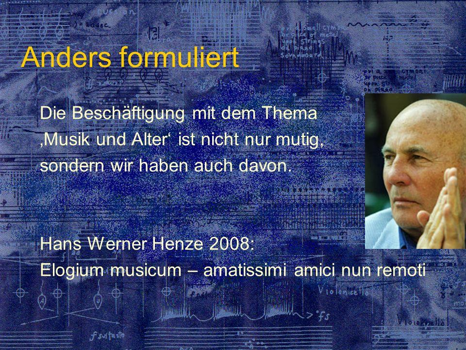 Anders formuliert Die Beschäftigung mit dem Thema Musik und Alter ist nicht nur mutig, sondern wir haben auch davon. Hans Werner Henze 2008: Elogium m