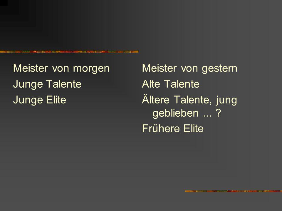 Meister von morgen Junge Talente Junge Elite Meister von gestern Alte Talente Ältere Talente, jung geblieben... ? Frühere Elite