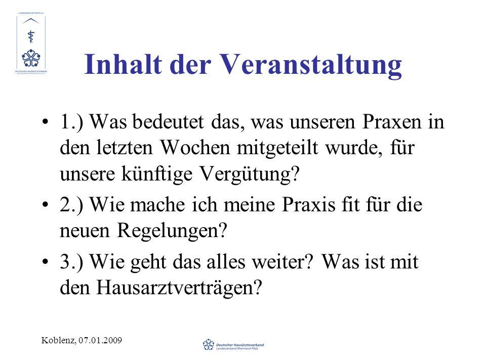 Koblenz, 07.01.2009 Inhalt der Veranstaltung 1.) Was bedeutet das, was unseren Praxen in den letzten Wochen mitgeteilt wurde, für unsere künftige Vergütung.