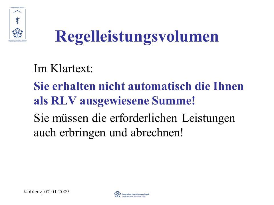 Koblenz, 07.01.2009 Regelleistungsvolumen Im Klartext: Sie erhalten nicht automatisch die Ihnen als RLV ausgewiesene Summe! Sie müssen die erforderlic