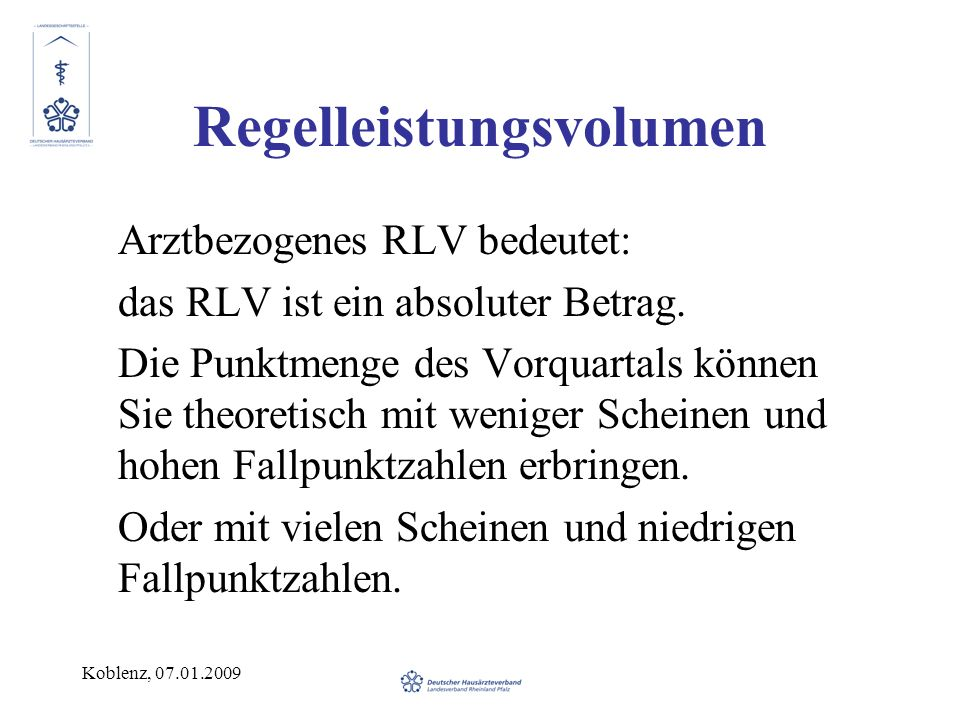 Koblenz, 07.01.2009 Regelleistungsvolumen Arztbezogenes RLV bedeutet: das RLV ist ein absoluter Betrag. Die Punktmenge des Vorquartals können Sie theo