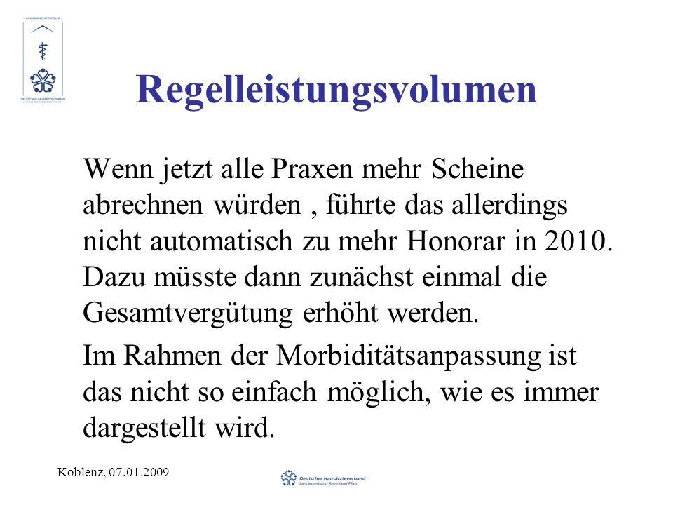 Koblenz, 07.01.2009 Regelleistungsvolumen Wenn jetzt alle Praxen mehr Scheine abrechnen würden, führte das allerdings nicht automatisch zu mehr Honora