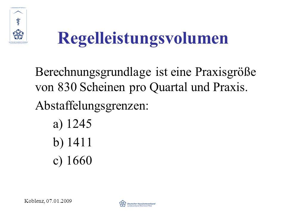 Koblenz, 07.01.2009 Regelleistungsvolumen Berechnungsgrundlage ist eine Praxisgröße von 830 Scheinen pro Quartal und Praxis. Abstaffelungsgrenzen: a)