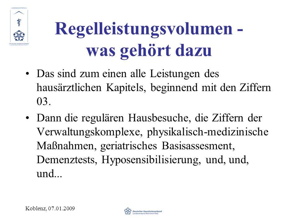 Koblenz, 07.01.2009 Regelleistungsvolumen - was gehört dazu Das sind zum einen alle Leistungen des hausärztlichen Kapitels, beginnend mit den Ziffern