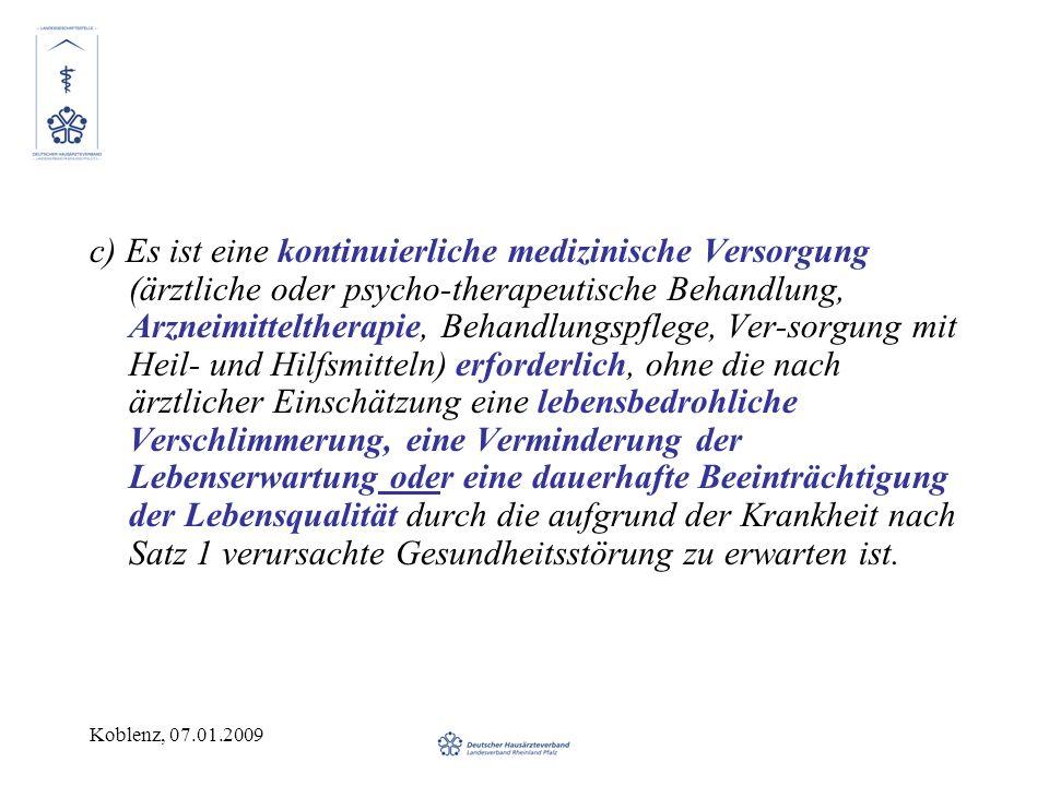Koblenz, 07.01.2009 c) Es ist eine kontinuierliche medizinische Versorgung (ärztliche oder psycho-therapeutische Behandlung, Arzneimitteltherapie, Behandlungspflege, Ver-sorgung mit Heil- und Hilfsmitteln) erforderlich, ohne die nach ärztlicher Einschätzung eine lebensbedrohliche Verschlimmerung, eine Verminderung der Lebenserwartung oder eine dauerhafte Beeinträchtigung der Lebensqualität durch die aufgrund der Krankheit nach Satz 1 verursachte Gesundheitsstörung zu erwarten ist.