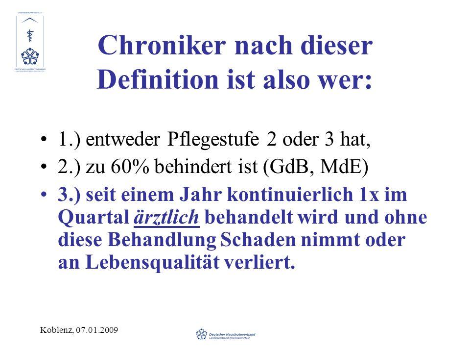 Koblenz, 07.01.2009 Chroniker nach dieser Definition ist also wer: 1.) entweder Pflegestufe 2 oder 3 hat, 2.) zu 60% behindert ist (GdB, MdE) 3.) seit