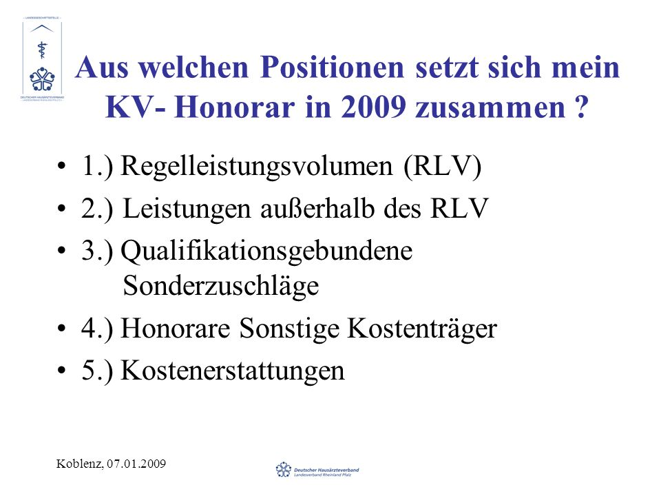Koblenz, 07.01.2009 Aus welchen Positionen setzt sich mein KV- Honorar in 2009 zusammen ? 1.) Regelleistungsvolumen (RLV) 2.)Leistungen außerhalb des