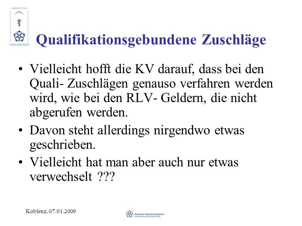 Koblenz, 07.01.2009 Qualifikationsgebundene Zuschläge Vielleicht hofft die KV darauf, dass bei den Quali- Zuschlägen genauso verfahren werden wird, wie bei den RLV- Geldern, die nicht abgerufen werden.